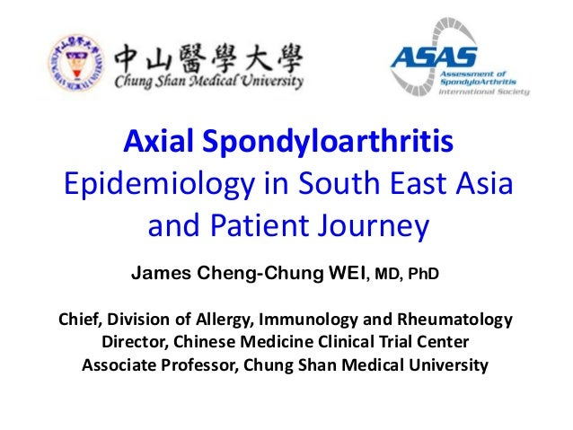 Axial Spondyloarthritis Epidemiology in South East Asia and Patient Journey James Cheng-Chung WEI, MD, PhD Chief, Division...