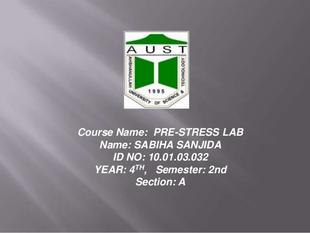 Course Name: PRE-STRESS LAB Name: SABIHA SANJIDA ID NO: 10.01.03.032 YEAR: 4TH, Semester: 2nd Section: A