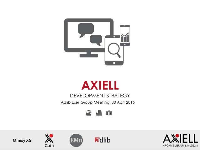 Adlib User Group Meeting, 30 April 2015 AXIELL DEVELOPMENT STRATEGY