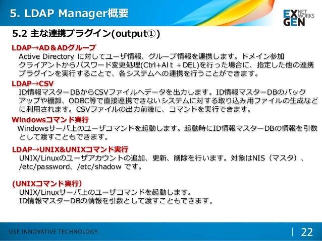 LDAP→AD&ADグループ Active Directory に対してユーザ情報、グループ情報を連携します。ドメイン参加 クライアントからパスワード変更処理(Ctrl+Alt+DEL)を行った場合に、指定した他の連携 プラグインを実行すること...