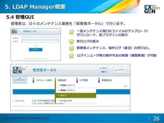 管理者は、日々のメンテナンス業務を「管理者ポータル」で行います。 管理者メンテナンス、操作ログ(後述)の呼び出し 実行ログの表示 一括メンテナンス用CSVファイルのアップロード/ ダウンロード、各プラグインの実行 ログインユーザ毎の操作可否の制...