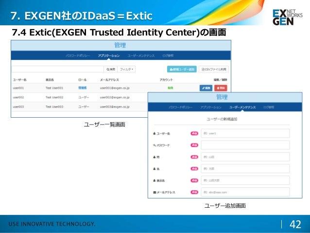 42 ユーザー一覧画面 ユーザー追加画面 7. EXGEN社のIDaaS=Extic 7.4 Extic(EXGEN Trusted Identity Center)の画面