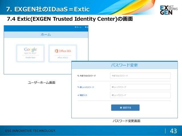 43 ユーザーホーム画面 パスワード変更画面 7. EXGEN社のIDaaS=Extic 7.4 Extic(EXGEN Trusted Identity Center)の画面