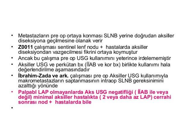 • Metastazların pre op ortaya konması SLNB yerine doğrudan aksiller diseksiyona geçilmesine olanak verir • Z0011 çalışması...