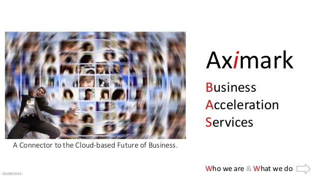 Who we are & What we do05/09/2013 A Connector to the Cloud-based Future of Business. Aximark Business Acceleration Services