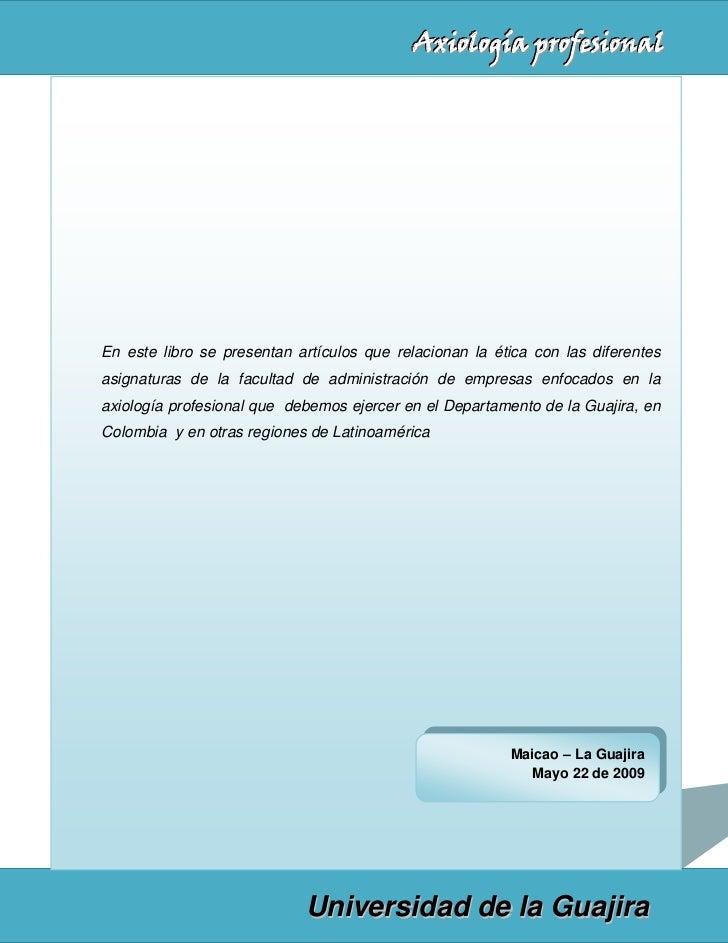 Axiología profesionalEn este libro se presentan artículos que relacionan la ética con las diferentesasignaturas de la facu...