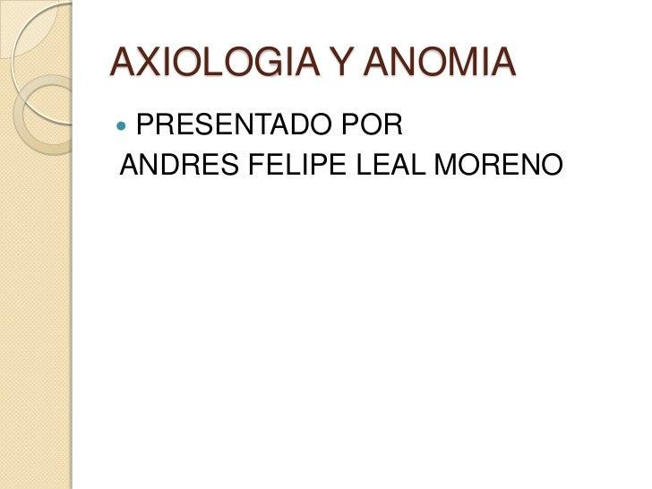 AXIOLOGIA Y ANOMIA<br />PRESENTADO POR<br />ANDRES FELIPE LEAL MORENO<br />
