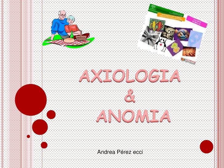 AXIOLOGIA<br />&<br /> ANOMIA  <br />Andrea Pérez ecci<br />