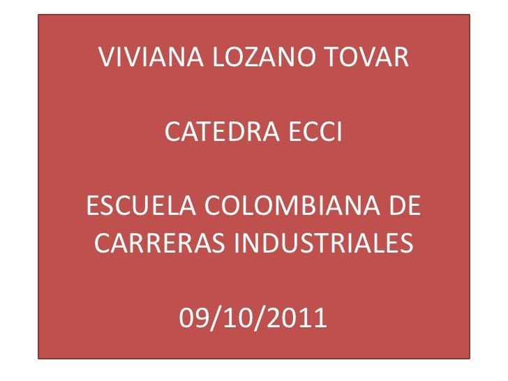 VIVIANA LOZANO TOVARCATEDRA ECCIESCUELA COLOMBIANA DE CARRERAS INDUSTRIALES09/10/2011<br />