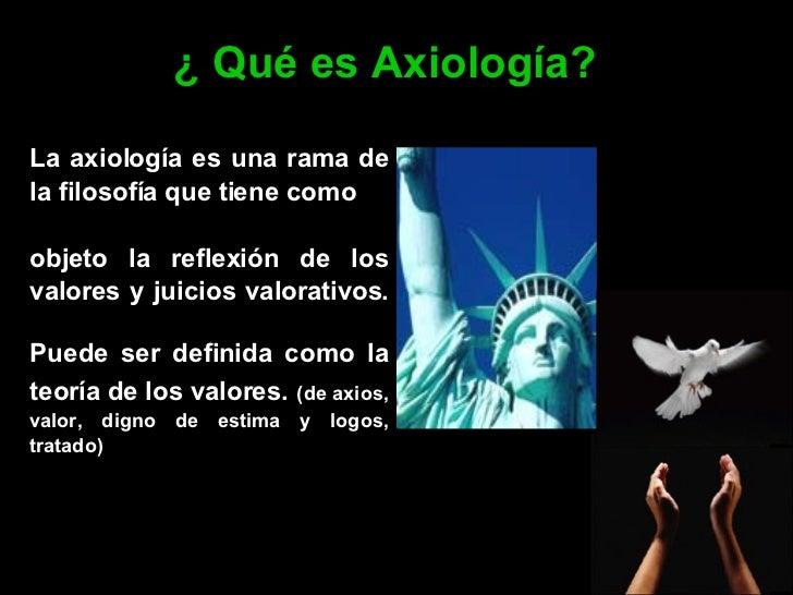 ¿ Qué es Axiología? La axiología es una rama de la filosofía que tiene como  objeto la reflexión de los valores  y juicios...