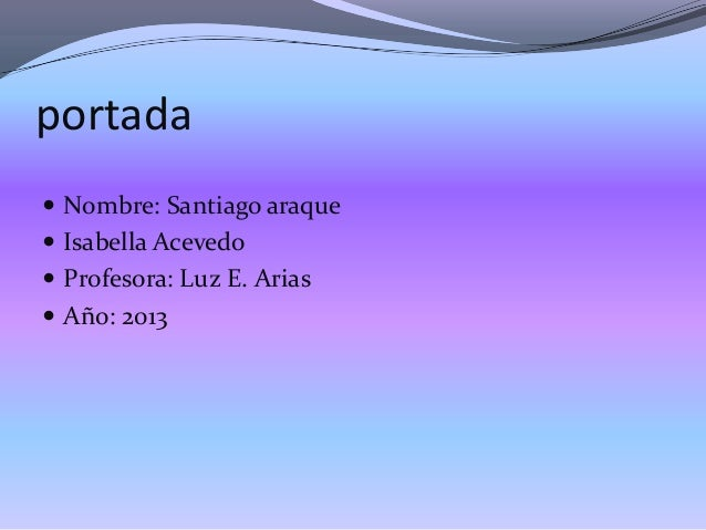 portada  Nombre: Santiago araque  Isabella Acevedo  Profesora: Luz E. Arias  Año: 2013
