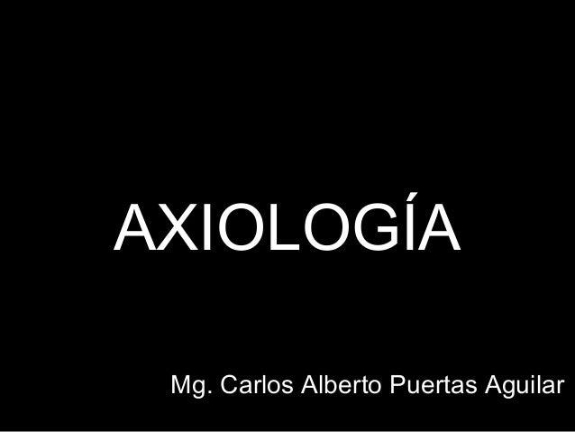 AXIOLOGÍA Mg. Carlos Alberto Puertas Aguilar