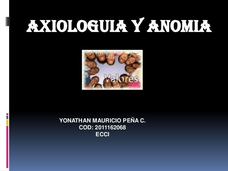 AXIOLOGUIA Y ANOMIA<br />YONATHAN MAURICIO PEÑA C.<br />COD: 2011162068<br />ECCI<br />