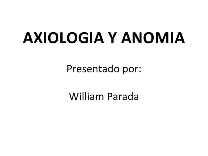 AXIOLOGIA Y ANOMIAPresentado por:William Parada<br />