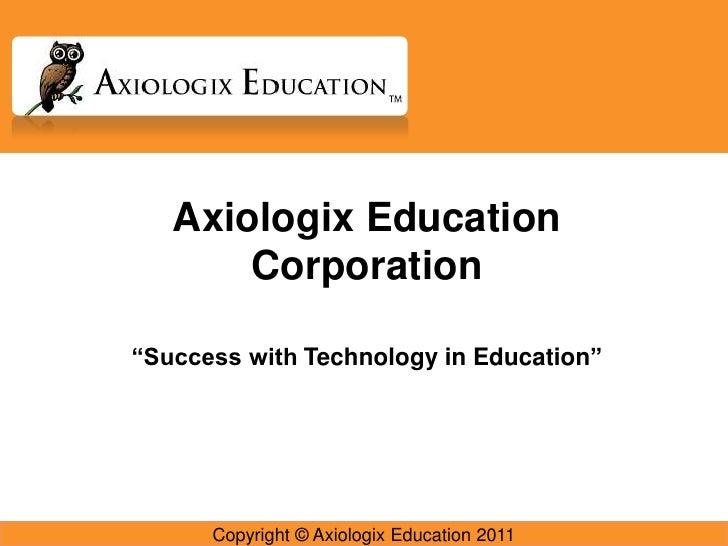 "Axiologix Education Corporation<br />""Success with Technology in Education""<br />Copyright © Axiologix Education 2011<br />"