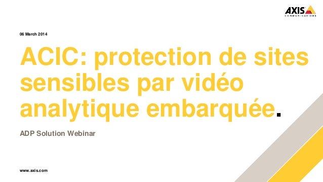 www.axis.com ACIC: protection de sites sensibles par vidéo analytique embarquée. ADP Solution Webinar 06 March 2014