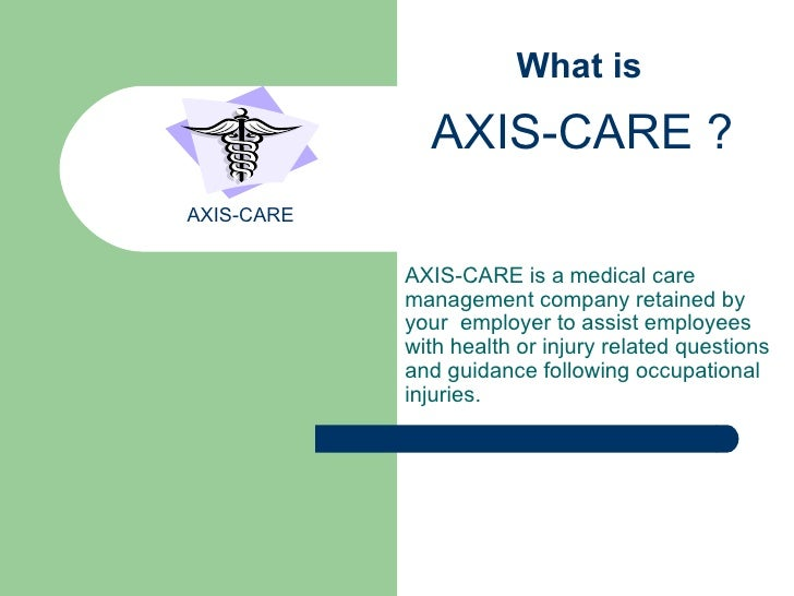AXIS-CARE is a   medical care management company retained by your  employer to assist employees with health or injury rela...