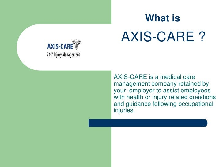 What is <br />AXIS-CARE ?<br />AXIS-CARE is amedical care management company retained by your  employer to assist emplo...