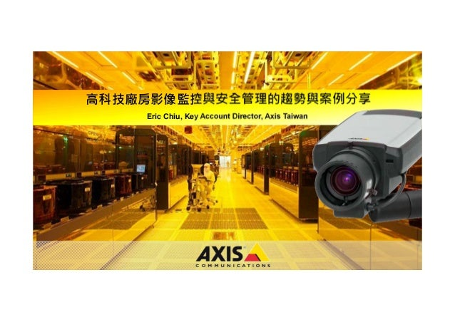 www.axis.com 高科技廠房影像監控與安全管理的趨勢與案例分享 Eric Chiu, Key Account Director, Axis Taiwan