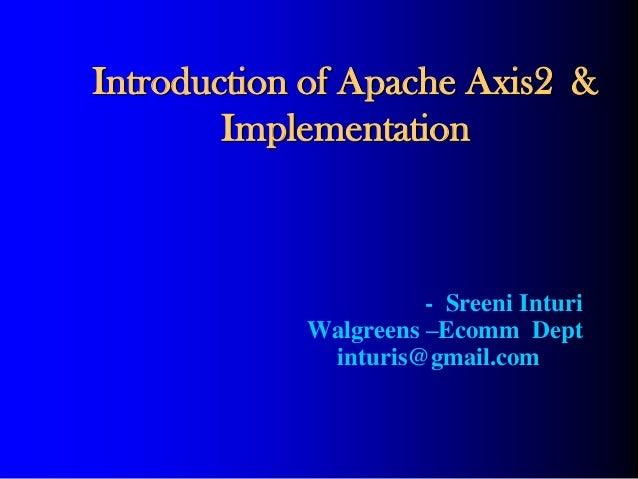 Introduction of Apache Axis2 &        Implementation                      - Sreeni Inturi            Walgreens –Ecomm Dept...