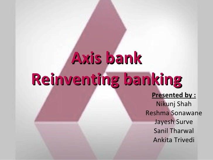 Axis bankReinventing banking                Presented by :                  Nikunj Shah              Reshma Sonawane      ...
