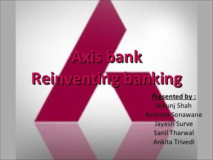 Axis bank Reinventing banking Presented by : Nikunj Shah Reshma Sonawane Jayesh Surve Sanil Tharwal Ankita Trivedi