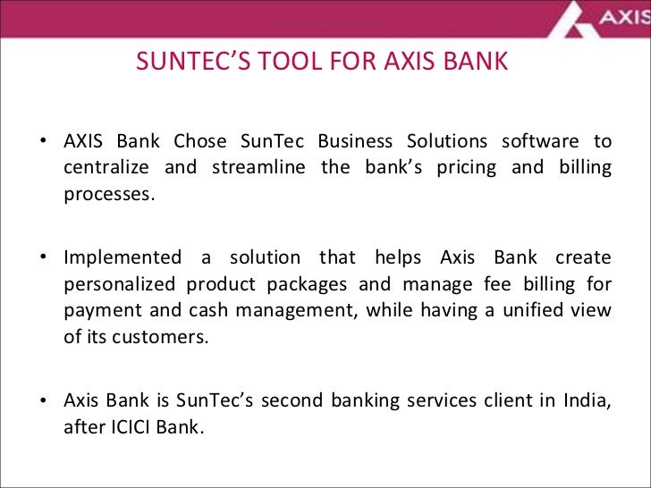 SUNTEC'S TOOL FOR AXIS BANK  <ul><li>AXIS Bank Chose SunTec Business Solutions software to centralize and streamline the b...