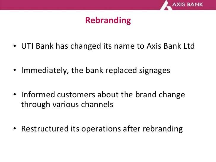 Rebranding <ul><li>UTI Bank has changed its name to Axis Bank Ltd </li></ul><ul><li>Immediately, the bank replaced signage...