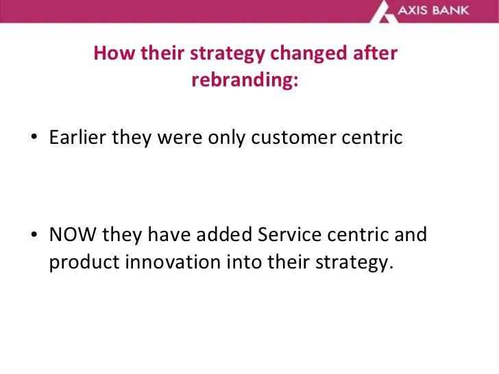 How their strategy changed after rebranding: <ul><li>Earlier they were only customer centric </li></ul><ul><li>NOW they ha...