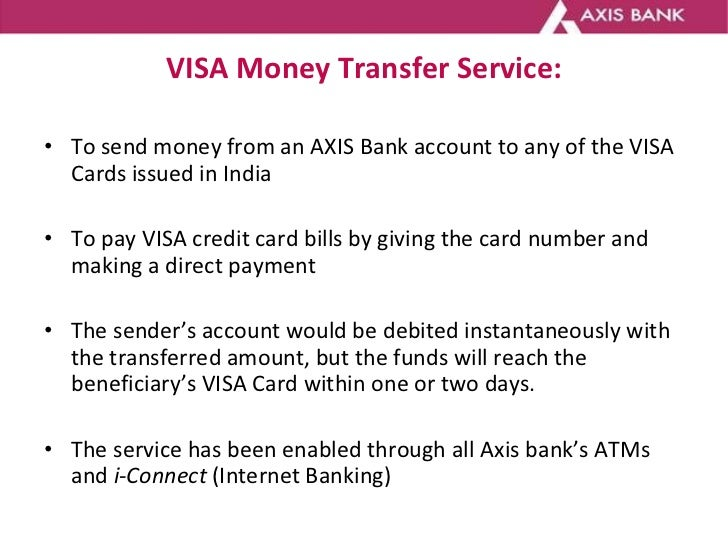 VISA Money Transfer Service: <ul><li>To send money from an AXIS Bank account to any of the VISA Cards issued in India </li...