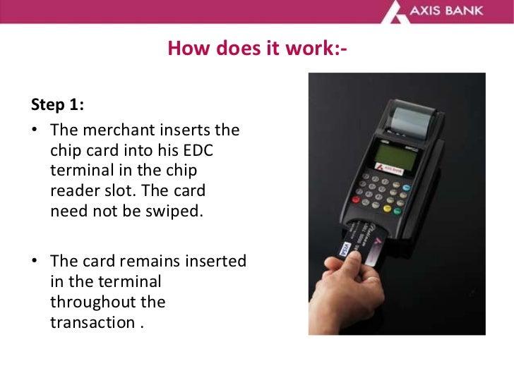 How does it work:- <ul><li>Step 1: </li></ul><ul><li>The merchant inserts the chip card into his EDC terminal in the chip...