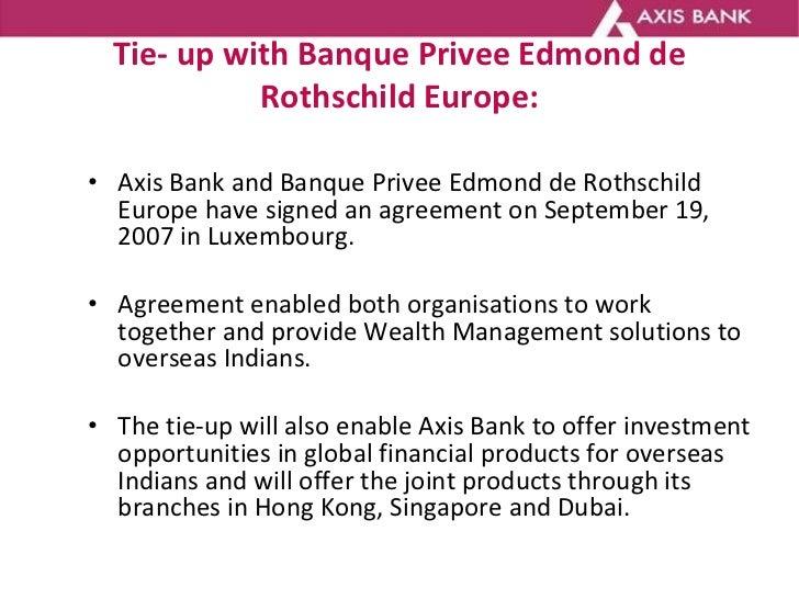 Tie- up with Banque Privee Edmond de Rothschild Europe: <ul><li>Axis Bank and Banque Privee Edmond de Rothschild Europe ha...