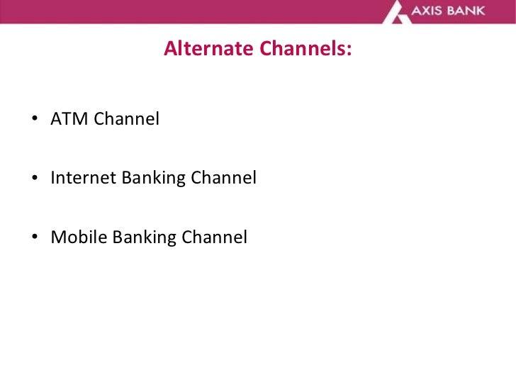 Alternate Channels: <ul><li>ATM Channel </li></ul><ul><li>Internet Banking Channel </li></ul><ul><li>Mobile Banking Channe...