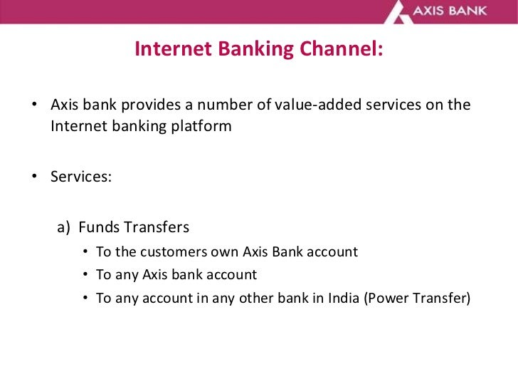 Internet Banking Channel: <ul><li>Axis bank provides a number of value-added services on the Internet banking platform  </...