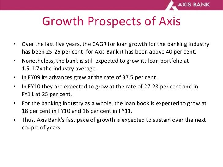 Growth Prospects of Axis <ul><li>Over the last five years, the CAGR for loan growth for the banking industry has been 25-2...