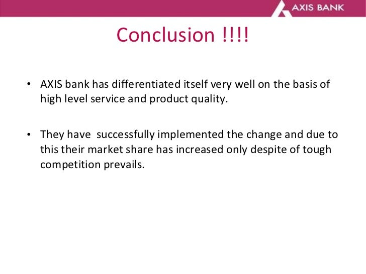 Conclusion !!!! <ul><li>AXIS bank has differentiated itself very well on the basis of high level service and product quali...