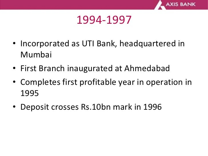 1994-1997 <ul><li>Incorporated as UTI Bank, headquartered in Mumbai </li></ul><ul><li>First Branch inaugurated at Ahmedaba...