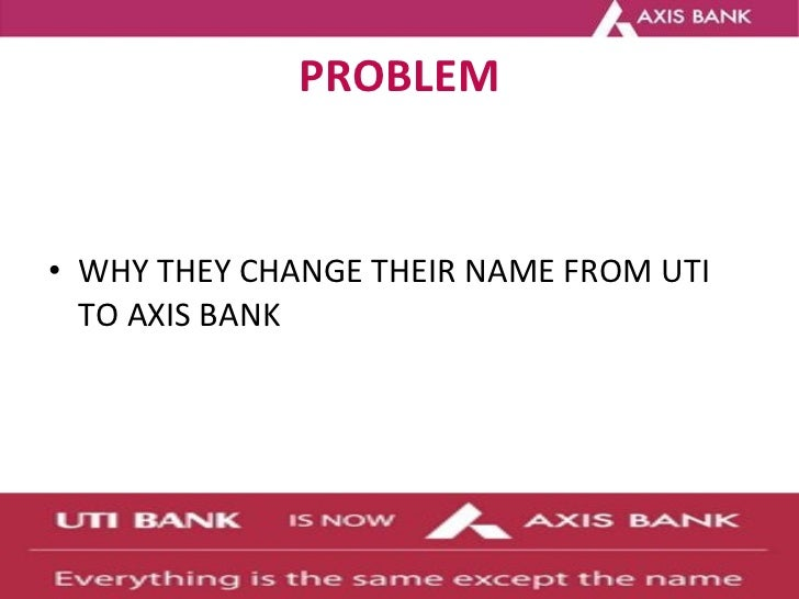 PROBLEM <ul><li>WHY THEY CHANGE THEIR NAME FROM UTI TO AXIS BANK </li></ul>