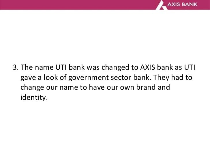 <ul><li>3. The name UTI bank was changed to AXIS bank as UTI gave a look of government sector bank.  They had to change ou...