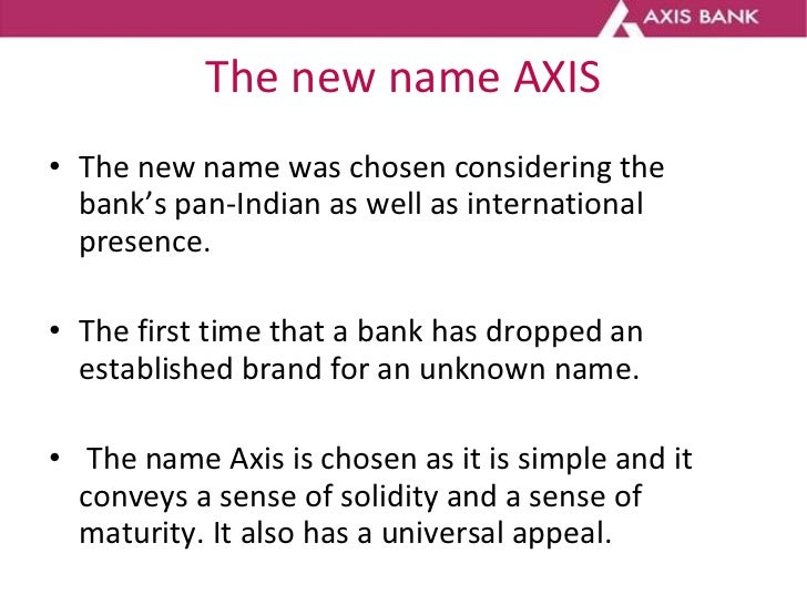 The new name AXIS <ul><li>The new name was chosen considering the bank's pan-Indian as well as international presence.  </...