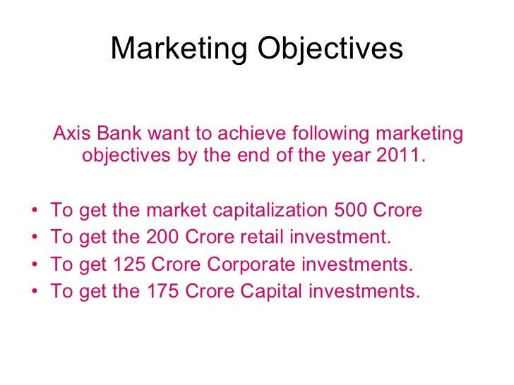Marketing Objectives <ul><li>Axis Bank want to achieve following marketing  objectives by the end of the year 2011. </li><...
