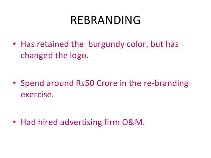 REBRANDING <ul><li>Has retained the  burgundy color, but has changed the logo. </li></ul><ul><li>Spend around Rs50 Crore i...