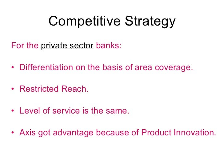 Competitive Strategy <ul><li>For the  private sector   banks: </li></ul><ul><li>Differentiation on the basis of area cover...