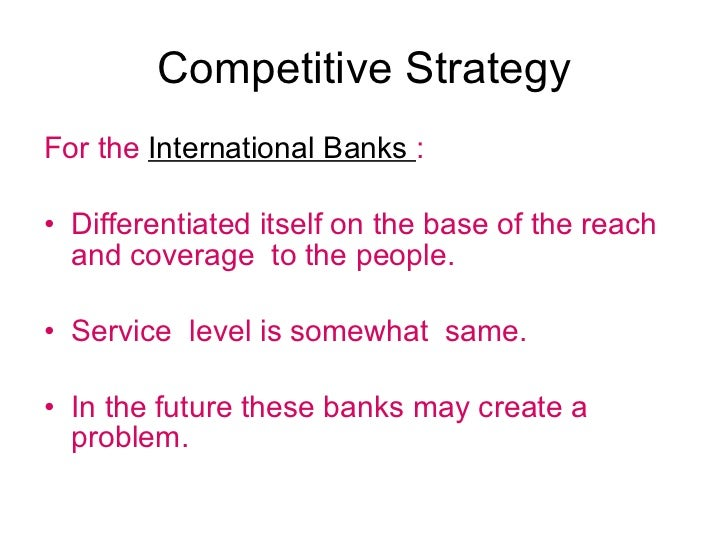 Competitive Strategy <ul><li>For the  International Banks  : </li></ul><ul><li>Differentiated itself on the base of the re...