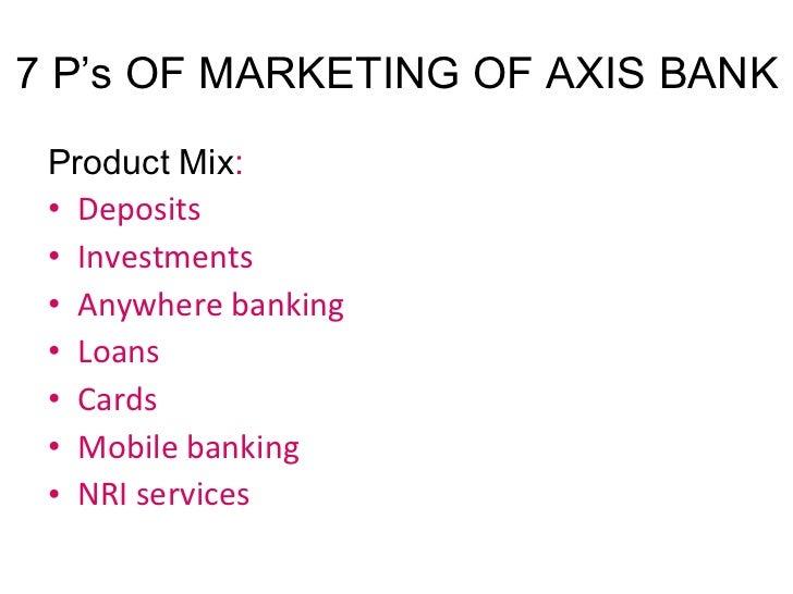 7 P's OF MARKETING OF AXIS BANK <ul><li>Product Mix : </li></ul><ul><li>Deposits </li></ul><ul><li>Investments </li></ul><...