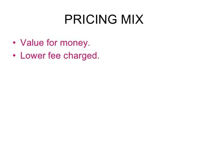 PRICING MIX <ul><li>Value for money. </li></ul><ul><li>Lower fee charged. </li></ul>