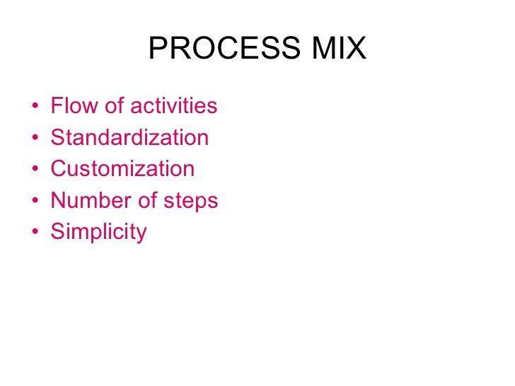 PROCESS MIX <ul><li>Flow of activities </li></ul><ul><li>Standardization </li></ul><ul><li>Customization </li></ul><ul><li...