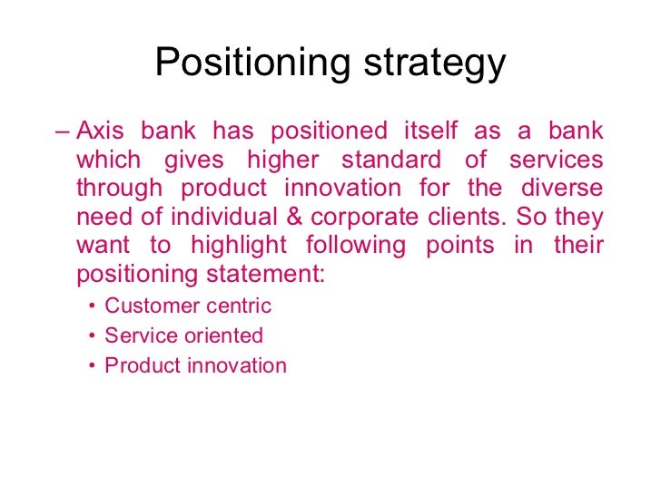 Positioning strategy <ul><ul><li>Axis bank has positioned itself as a bank which gives higher standard of services through...