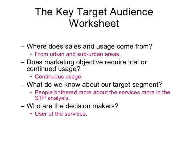 The Key Target Audience Worksheet <ul><ul><li>Where does sales and usage come from?  </li></ul></ul><ul><ul><ul><li>From u...