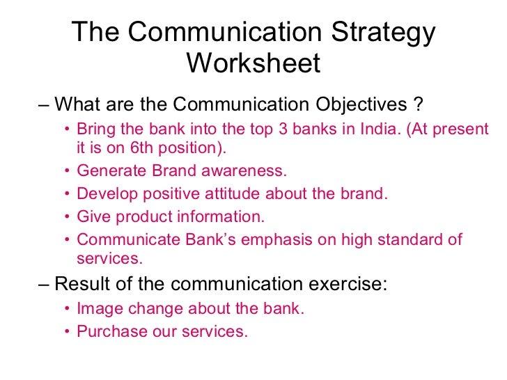 The Communication Strategy Worksheet <ul><ul><li>What are the Communication Objectives ?  </li></ul></ul><ul><ul><ul><li>B...